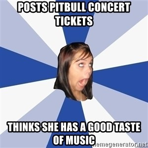 Annoying Facebook Girl - Posts Pitbull Concert Tickets Thinks she has a good taste of music