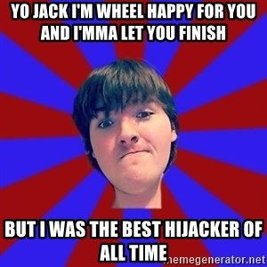 Rider Nelson - yo jack i'm wheel happy for you and i'mma let you finish but i was the best hijacker of all time
