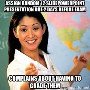 Unhelpful High School Teacher - assign random 12 SLIDEpowerpoint presentation due 2 days before exam COMPLAINS ABOUT HAVING TO GRADE THEM