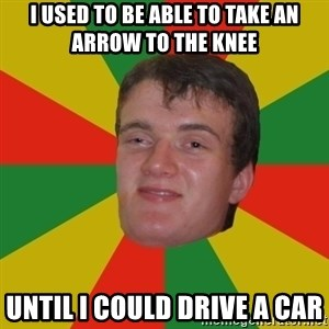 stoner dude - I used to be able to take an arrow to the knee  until i could drive a car