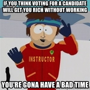 SouthPark Bad Time meme - if you think voting for a candidate will get you rich without working you're gona have a bad time