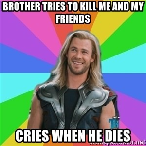 Overly Accepting Thor - brother tries to kill me and my friends cries when he dies
