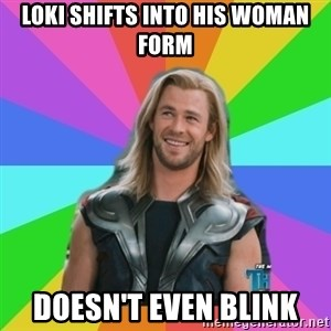 Overly Accepting Thor - loki shifts into his woman form doesn't even blink