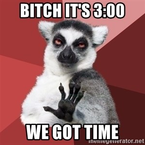 Chill Out Lemur - bitch it's 3:00 we got time