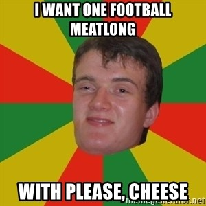 stoner dude - i want one football meatlong with please, cheese