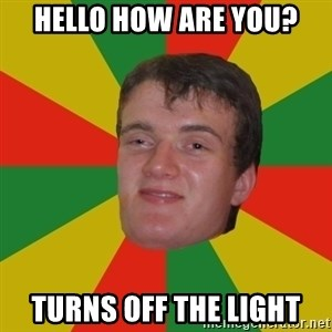 stoner dude - hello how are you? turns off the light