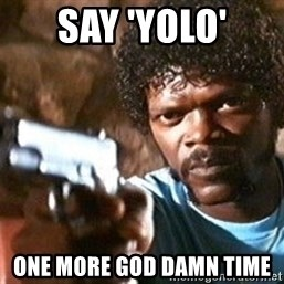 Pulp Fiction - say 'yolo' one more god damn time