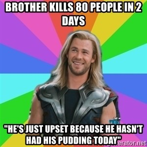 "Overly Accepting Thor - brother kills 80 people in 2 days ""he's just upset because he hasn't had his pudding today"""