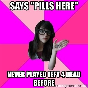 """Idiot Nerdgirl - says """"Pills here"""" never played left 4 dead before"""