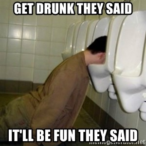 drunk meme - Get drunk they said it'll be fun they said