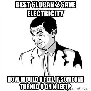 if you know what - best slogan 2 save electricity how would u feel if someone turned u on n left?