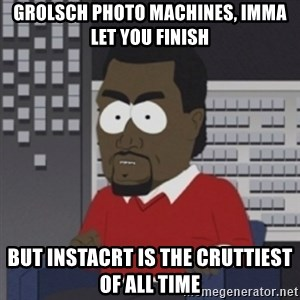 Imma let you finish - GROLSCH PHOTO MACHINES, IMMA LET YOU FINISH BUT INSTACRT IS THE cruttiest of all time