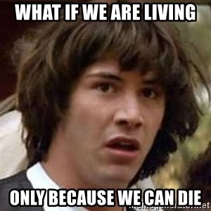 Conspiracy Keanu - what if we are living only because we can die
