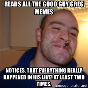 Good Guy Greg - reads all the good guy greg memes notices, that everything really happened in his live! at least two times.