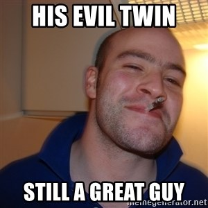Good Guy Greg - His EvIl Twin STill a great guy