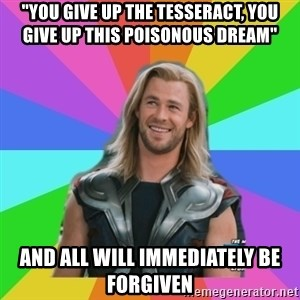 "Overly Accepting Thor - ""You give up the tesseract, you give up this poisonous dream"" and all will immediately be forgiven"