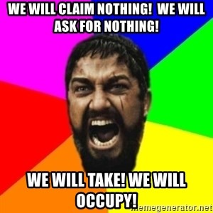 sparta - We Will Claim Nothing!  We WILl ASK For NOTHING! WE WILL TAKE! WE WILL OCCUPY!