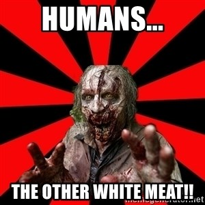 Zombie - humans... the other white meat!!