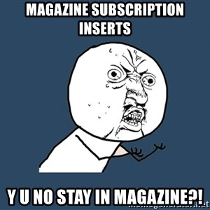 Y U No - magazine subscription inserts y u no stay in magazine?!