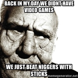 Back In My Day - Back in my day we didnt have video games We just beat niggers with sticks