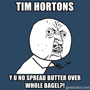 Y U No - tim hortons y u no spread butter over whole bagel?!