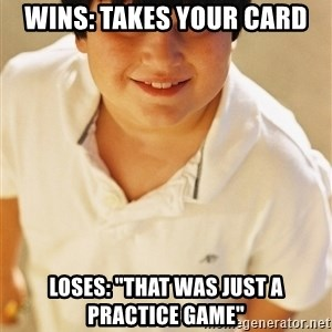 """Annoying Childhood Friend - wins: takes your card loses: """"that was just a practice game"""""""