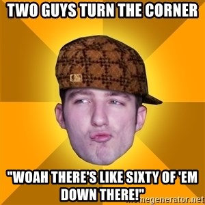 "Scumbag Kootra Newest - Two guys turn the corner ""woah there's like sixty of 'em down there!"""