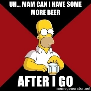 Homer Jay Simpson - uh... mam can i have some more beer after i go