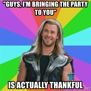 "Overly Accepting Thor - ""Guys, I'm bringing the party to you"" IS ACTUALLY THANKFUL"