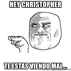 i'm watching you meme - HEY CHRISTOPHER TE ESTAS VIENDO MAL...