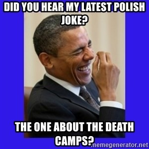 Obama Laugh  - Did you hear my latest Polish Joke? The one about the death camps?