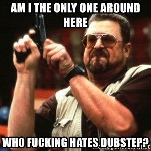 Big Lebowski - Am i the only one around here Who fucking hates dubstep?