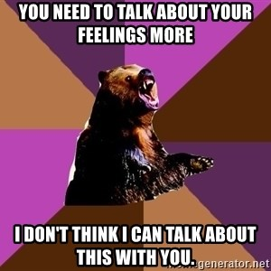 Emotionally Volatile Bear - You need to talk about your feelings more I don't think I can talk about this with you.
