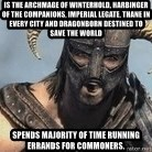 Skyrim Meme Generator - is the archmage of winterhold, harbinger of the companions, imperial legate, thane in every city and dragonborn destined to save the world spends majority of time running errands for commoners.