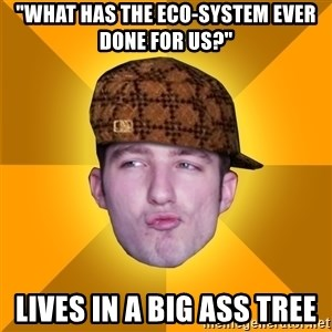 "Scumbag Kootra Newest - ""What Has The Eco-system ever done for us?"" Lives in a big ass tree"
