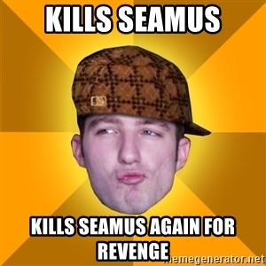 Scumbag Kootra Newest - KILLS SEAMUS KILLS SEAMUS AGAIN FOR REVENGE