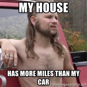 Stereotypical Redneck - My house has more miles than my car