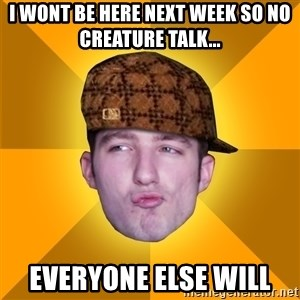 Scumbag Kootra Newest - i wont be here next week so no creature talk... everyone else will