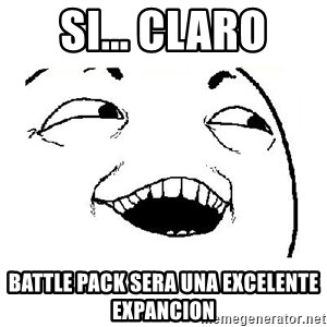 Yeah sure - Si... claro Battle pack sera una excelente expancion