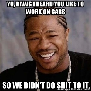 Yo Dawg - Yo, dawg i heard you like to work on cars so we didn't do shit to it