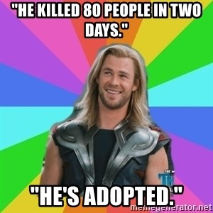 "Overly Accepting Thor - ""He killed 80 people in two days."" ""He's adopted."""