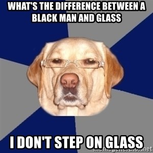 Racist Dawg - What's the difference between a black man and glass i don't step on glass