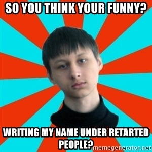 Typical-AntiDNO - So you think your funny? Writing my name under retarted people?