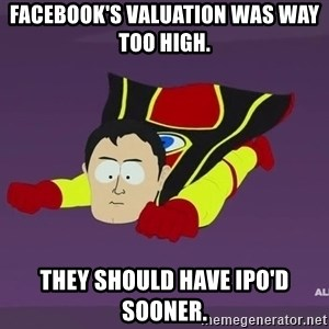 Captain Hindsight - facebook's valuation was way too high. they should have ipo'd sooner.