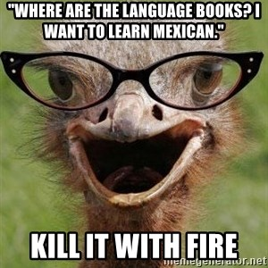 """Judgemental Bookseller Ostrich - """"WHERE ARE THE LANGUAGE BOOKS? I WANT TO LEARN MEXICAN."""" KILL IT WITH FIRE"""