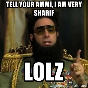 Admiral General Aladeen  - tell your ammi, i am very sharif lolz