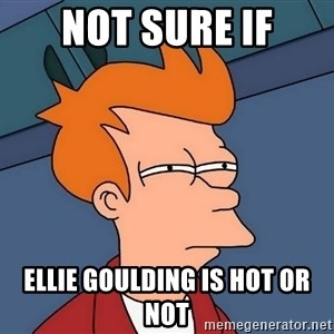 Futurama Fry - Not Sure If Ellie Goulding is hot or not