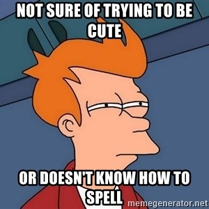 Futurama Fry - not sure of trying to be cute or doesn't know how to spell