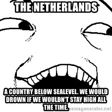 I see what you did there - The netherlands A country below sealevel. We would drown if we wouldn't stay high all the time.