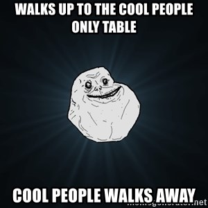 Forever Alone - walks up to the COOL PEOPLE ONLY Table COol people walks away
